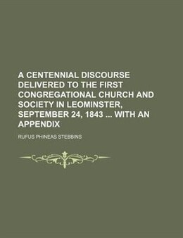 Book A Centennial Discourse Delivered To The First Congregational Church And Society In Leominster… by Rufus Phineas Stebbins