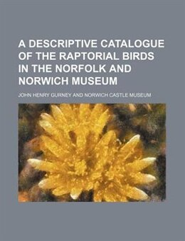 Book A Descriptive Catalogue Of The Raptorial Birds In The Norfolk And Norwich Museum by John Henry Gurney