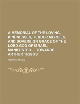 Book A Memorial Of The Loving-kindnesses, Tender Mercies, And Sovereign Grace Of The Lord God Of Israel… by Arthur Triggs