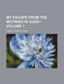 Book My Escape From The Mutinies In Oudh (volume 1) by Robert Dwarris Gibney