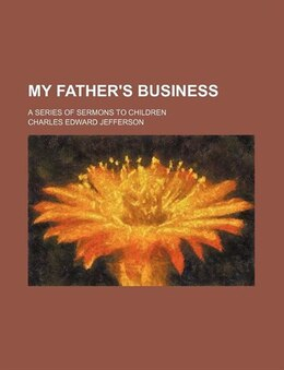 Book My Father's Business; A Series Of Sermons To Children by Charles Edward Jefferson