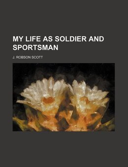 Book My Life as Soldier and Sportsman by J. Robson Scott