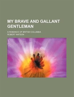 Book My Brave And Gallant Gentleman; A Romance Of British Columbia by Robert Watson