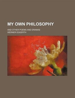 Book My Own Philosophy; And Other Poems And Dramas by Werner Eggerth