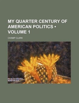 Book My Quarter Century Of American Politics (volume 1) by Champ Clark