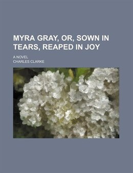 Book Myra Gray, Or, Sown In Tears, Reaped In Joy (volume 2); A Novel by Charles Clarke