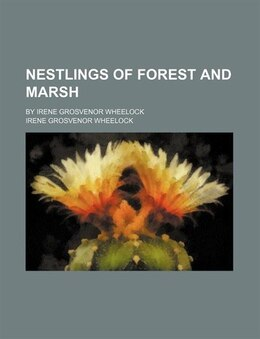 Book Nestlings Of Forest And Marsh; By Irene Grosvenor Wheelock by Irene Grosvenor Wheelock