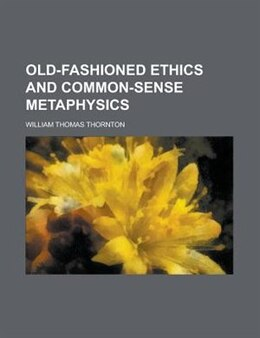 Book Old-fashioned Ethics And Common-sense Metaphysics by William Thomas Thornton