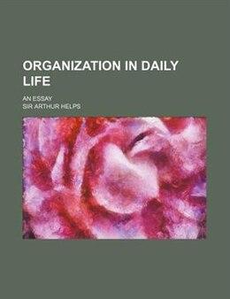 Book Organization In Daily Life; An Essay by Sir Arthur Helps