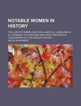 Book Notable Women In History; The Lives Of Women Who In All Ages, All Lands And In All Womanly… by Willis John Abbot