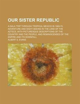 Book Our Sister Republic; A Gala Trip Through Tropical Mexico In 1869-70. Adventure And Sight-seeing In… by Albert S. Evans