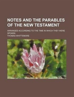 Book Notes And The Parables Of The New Testament; Arranged According To The Time In Which They Were… by Thomas Whittemore