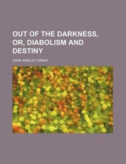 Book Out of the Darkness, Or, Diabolism and Destiny by John Wesley Grant