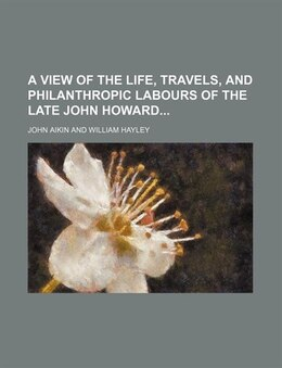 Book A View Of The Life, Travels, And Philanthropic Labours Of The Late John Howard by John Aikin