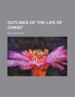 Book Outlines Of The Life Of Christ by William Sanday