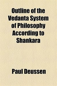 Book Outline of the Vedanta system of philosophy according to Shankara by Paul Deussen