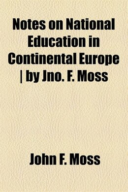 Book Notes on National Education in Continental Europe / by Jno. F. Moss by John F. Moss