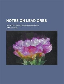 Book Notes On Lead Ores; Their Distribution And Properties by James Fairie