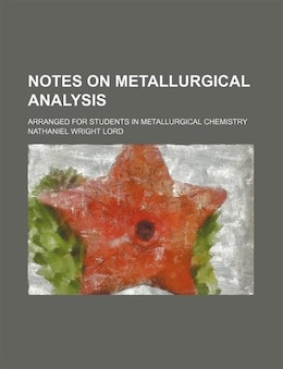 Book Notes On Metallurgical Analysis; Arranged For Students In Metallurgical Chemistry by Nathaniel Wright Lord