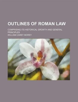 Book Outlines Of Roman Law; Comprising Its Historical Growth And General Principles by William Carey Morey
