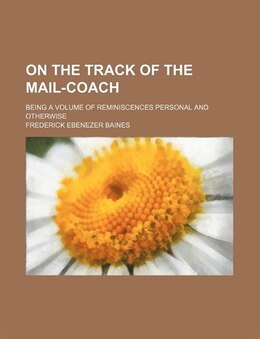 Book On The Track Of The Mail-coach; Being A Volume Of Reminiscences Personal And Otherwise by Frederick Ebenezer Baines