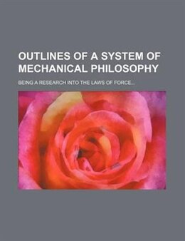 Book Outlines Of A System Of Mechanical Philosophy; Being A Research Into The Laws Of Force by Samuel Elliott. Coues