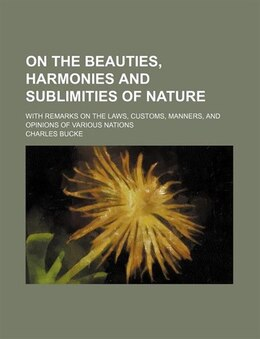 Book On The Beauties, Harmonies And Sublimities Of Nature; With Remarks On The Laws, Customs, Manners… by Charles Bucke