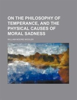 Book On the philosophy of temperance, and the physical causes of moral sadness by William Moore Wooler