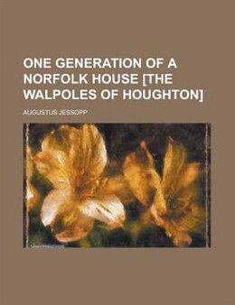 Book One generation of a Norfolk house [the Walpoles of Houghton] by Augustus Jessopp