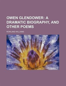 Book Owen Glendower;  A Dramatic Biography, And Other Poems: a dramatic biography, and other poems by Rowland Williams