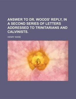Book Answer To Dr. Woods' Reply, In A Second Series Of Letters Addressed To Trinitarians And Calvinists. by Henry Ware