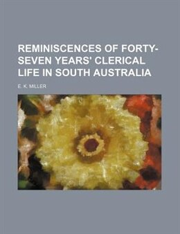 Book Reminiscences Of Forty-seven Years' Clerical Life In South Australia by E. K. Miller