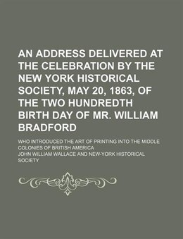 Book An Address Delivered At The Celebration By The New York Historical Society, May 20, 1863, Of The… by John William Wallace
