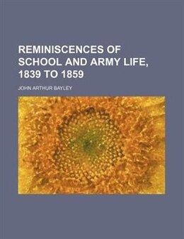 Book Reminiscences of School and Army Life, 1839 to 1859 by John Arthur Bayley