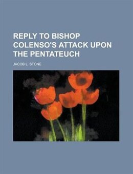 Book Reply to Bishop Colenso's Attack Upon the Pentateuch by Jacob L. Stone