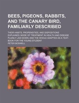 Book Bees, Pigeons, Rabbits, And The Canary Bird, Familiarly Described; Their Habits, Propensities, And… by Peter Boswell