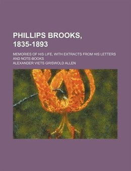 Book Phillips Brooks, 1835-1893; Memories Of His Life, With Extracts From His Letters And Note-books by Alexander Viets Griswold Allen