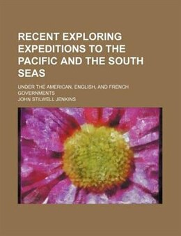 Book Recent Exploring Expeditions To The Pacific And The South Seas; Under The American, English, And… by John Stilwell Jenkins