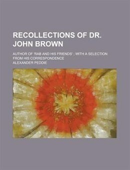 Book Recollections Of Dr. John Brown; Author Of 'rab And His Friends' ; With A Selection From His… by Alexander Peddie