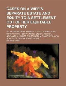 Book Cases On A Wife's Separate Estate And Equity To A Settlement Out Of Her Equitable Property; Viz… by George Sweet
