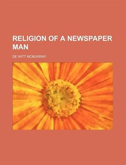 Book Religion of a Newspaper Man by De Witt Mcmurray