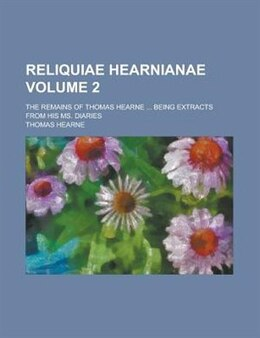 Book Reliquiae Hearnianae; The Remains Of Thomas Hearne ... Being Extracts From His Ms. Diaries Volume 2 by Thomas Hearne
