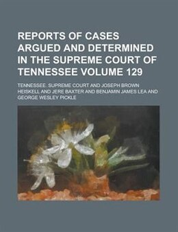 Book Reports Of Cases Argued And Determined In The Supreme Court Of Tennessee Volume 129 by Tennessee. Supreme Court