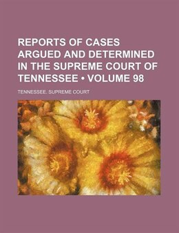 Book Reports Of Cases Argued And Determined In The Supreme Court Of Tennessee (volume 98) by Tennessee. Supreme Court
