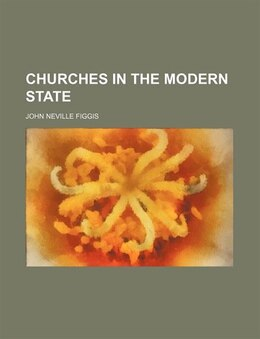 Book Churches In The Modern State by John Neville Figgis
