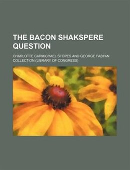 Book The Bacon Shakspere Question by Charlotte Carmichael Stopes