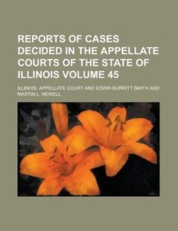 Book Reports Of Cases Decided In The Appellate Courts Of The State Of Illinois Volume 45 by Illinois. Appellate Court