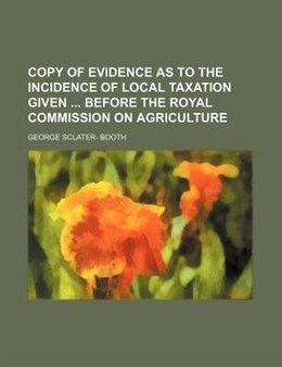 Book Copy Of Evidence As To The Incidence Of Local Taxation Given Before The Royal Commission On… by George Sclater- Booth