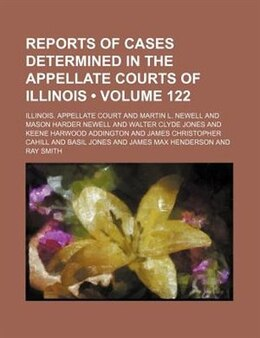 Book Reports Of Cases Determined In The Appellate Courts Of Illinois (volume 122) by Illinois. Appellate Court