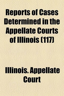 Book Reports Of Cases Determined In The Appellate Courts Of Illinois (volume 117) by Illinois. Appellate Court